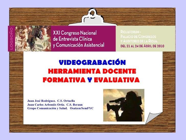 VIDEOGRABACIÓN  HERRAMIENTA DOCENTE  FORMATIVA  Y  EVALUATIVA   Juan José Rodríguez.  C.S. Ortuella Juan Carlos Arboniés O...