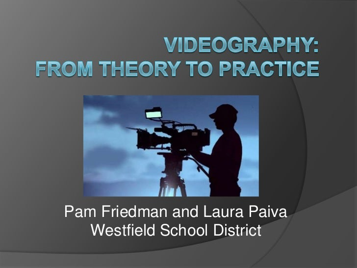 Videography:From Theory to Practice<br />Pam Friedman and Laura PaivaWestfield School District<br />