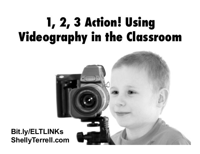 1, 2, 3 Action! Using Videography in the Classroom  Bit.ly/ELTLINKs ShellyTerrell.com