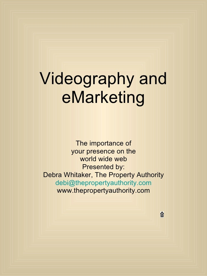Videography and eMarketing The importance of your presence on the world wide web Presented by: Debra Whitaker, The Propert...