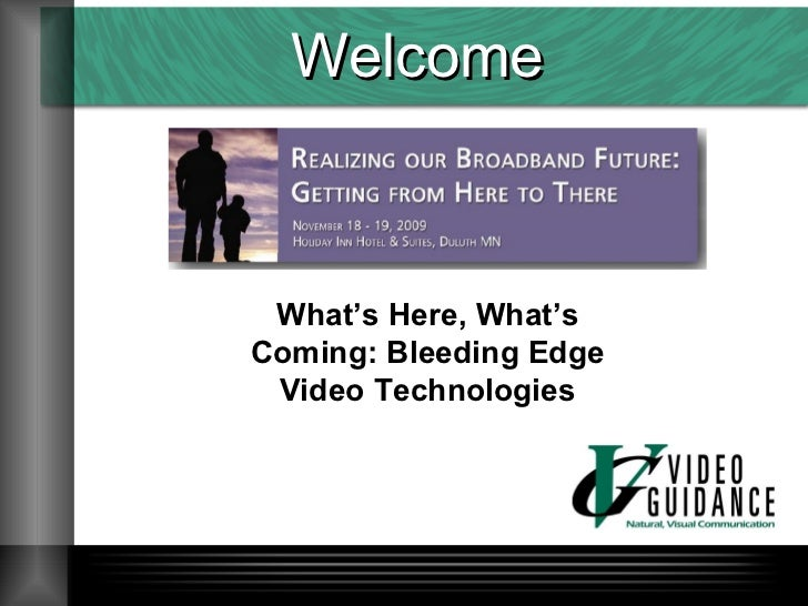 Welcome What's Here, What's Coming: Bleeding Edge Video Technologies