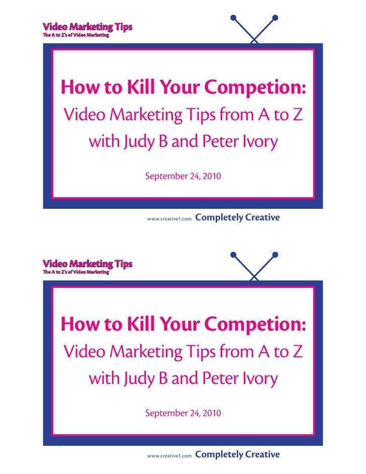 Video Marketing Tips The A to Z's of Video Marketing             How to Kill Your Competion:          Video Marketing Tips...