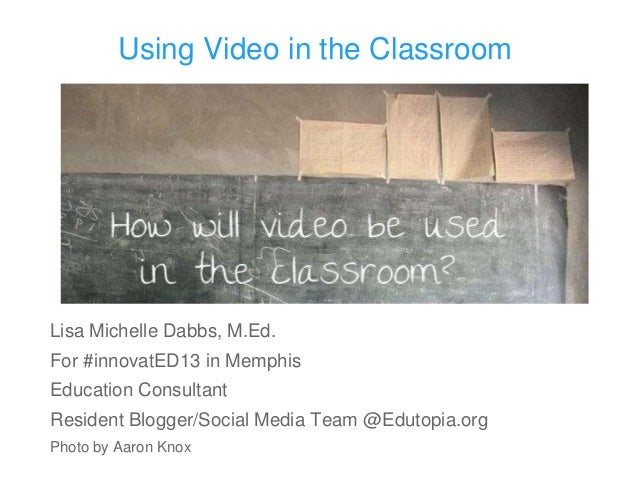 Using Video in the ClassroomLisa Michelle Dabbs, M.Ed.For #innovatED13 in MemphisEducation ConsultantResident Blogger/Soci...
