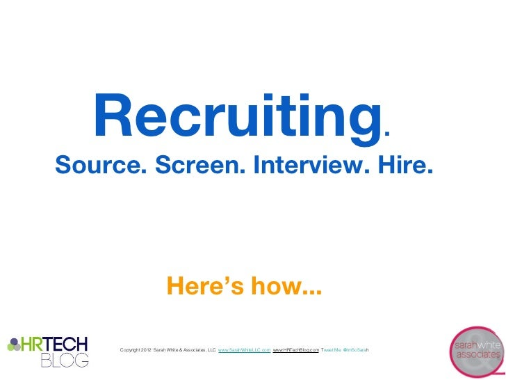 Recruiting.Source. Screen. Interview. Hire.                        Here's how...     Copyright 2012 Sarah White & Associat...