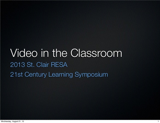 Video in the Classroom 2013 St. Clair RESA 21st Century Learning Symposium 1Wednesday, August 21, 13