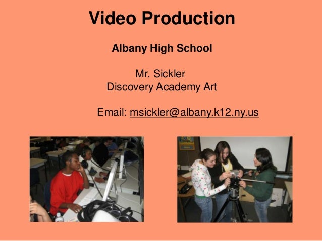 Video Production Albany High School Mr. Sickler Discovery Academy Art Email: msickler@albany.k12.ny.us