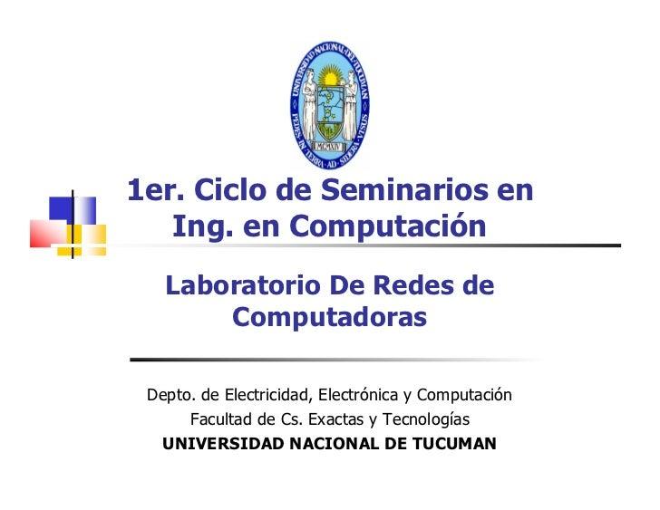 1er. Ciclo de Seminarios en    Ing. en Computación    Laboratorio De Redes de        Computadoras   Depto. de Electricidad...