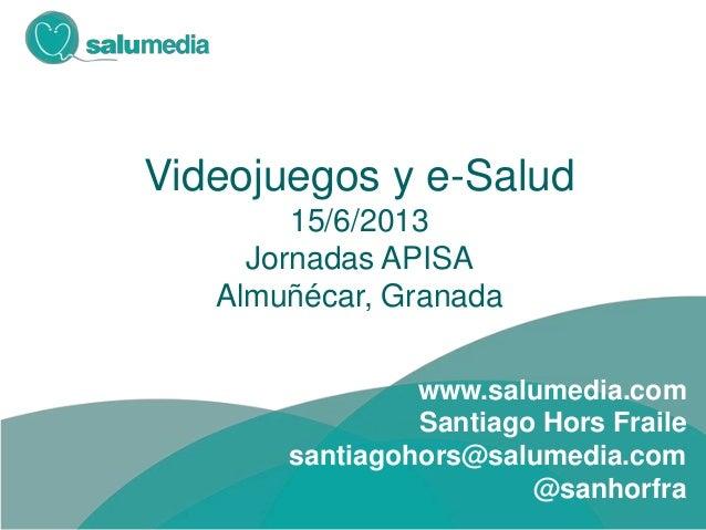 Videojuegos y e-Salud15/6/2013Jornadas APISAAlmuñécar, Granadawww.salumedia.comSantiago Hors Frailesantiagohors@salumedia....