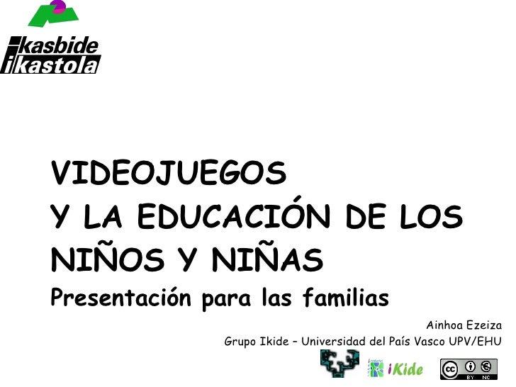 VIDEOJUEGOS Y LA EDUCACIÓN DE LOS NIÑOS Y NIÑAS Presentación para las familias Ainhoa Ezeiza Grupo Ikide – Universidad del...