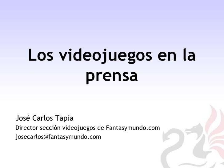 Los videojuegos en la prensa<br />José Carlos Tapia<br />Director sección videojuegos de Fantasymundo.com<br />josecarlos@...