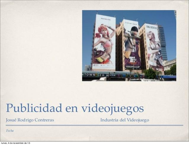 Publicidad en videojuegos Josué Rodrigo Contreras Fecha  lunes, 4 de noviembre de 13  Industria del Videojuego