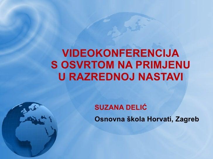 VIDEOKONFERENCIJA S OSVRTOM NA PRIMJENU U RAZREDNOJ NASTAVI SUZANA DELIĆ Osnovna škola Horvati, Zagreb