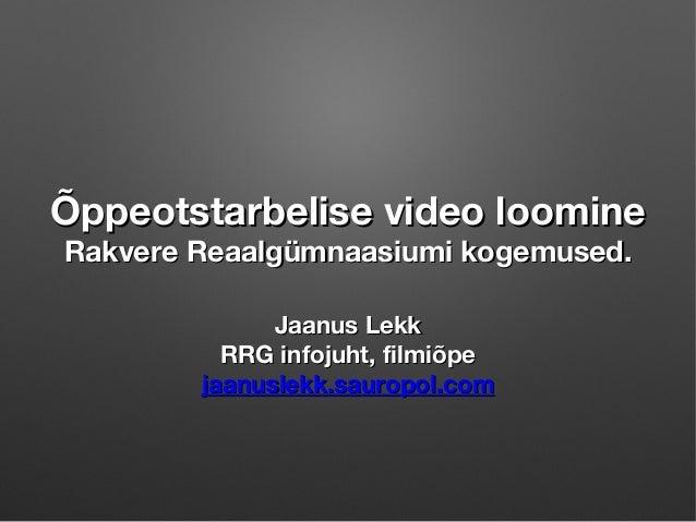 Õppeotstarbelise video loomine Rakvere Reaalgümnaasiumi kogemused. Jaanus Lekk RRG infojuht, filmiõpe jaanuslekk.sauropol....