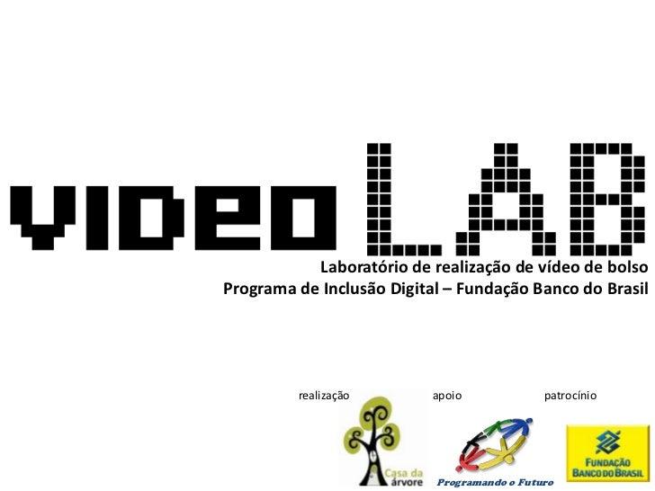 Laboratório de realização de vídeo de bolsoPrograma de Inclusão Digital – Fundação Banco do Brasil         realização     ...