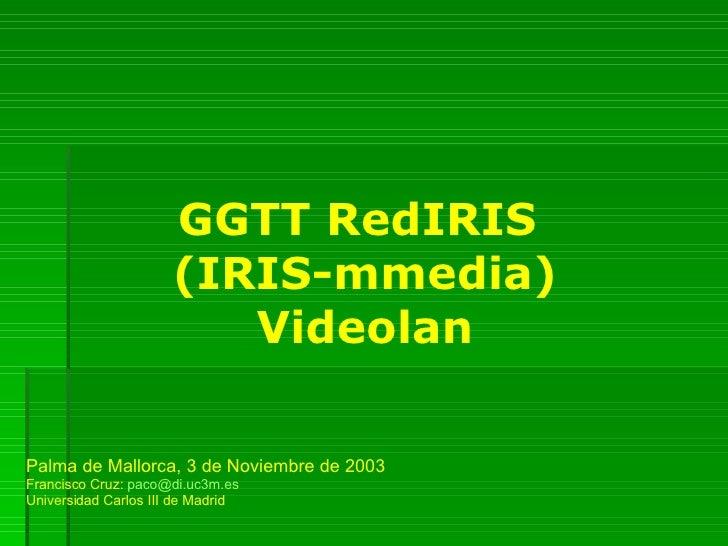 GGTT RedIRIS  (IRIS-mmedia) Videolan Palma de Mallorca, 3 de Noviembre de 2003 Francisco Cruz:  [email_address] Universida...