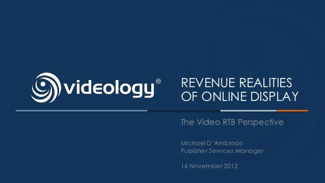 REVENUE REALITIESOF ONLINE DISPLAYThe Video RTB PerspectiveMichael D'AmbrosioPublisher Services Manager16 November 2012