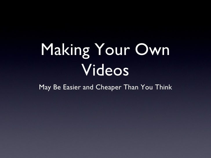 Making Your Own     VideosMay Be Easier and Cheaper Than You Think