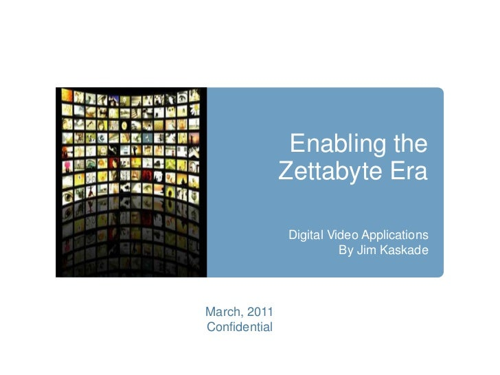 Enabling the Zettabyte Era<br />Digital Video Applications<br />By Jim Kaskade<br />March, 2011<br />Confidential<br />