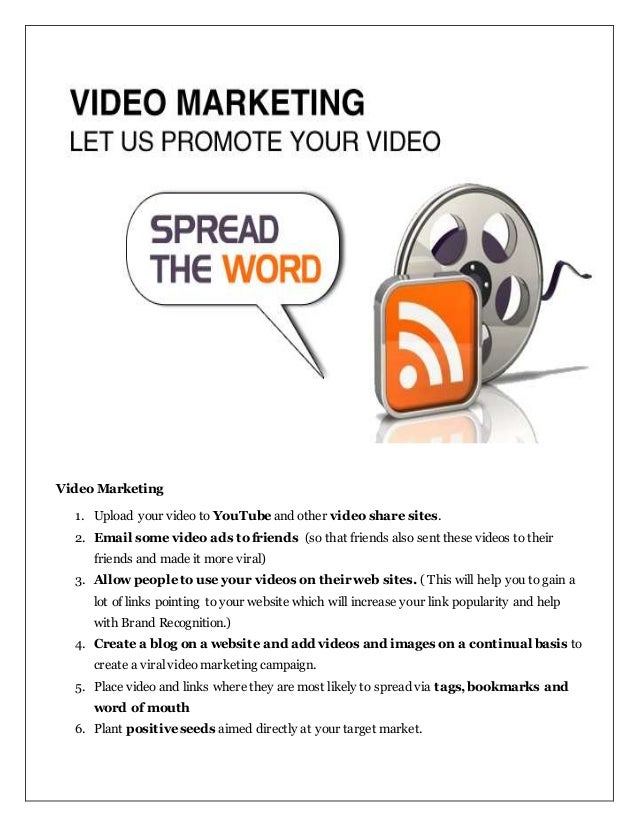 Video Marketing 1. Upload your video to YouTube and other video share sites. 2. Email some video ads to friends (so that f...
