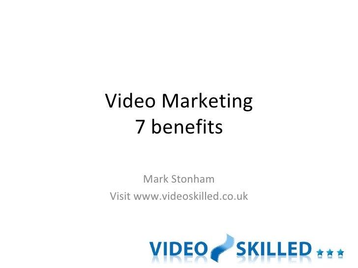 Video Marketing 7 benefits Mark Stonham Visit www.videoskilled.co.uk