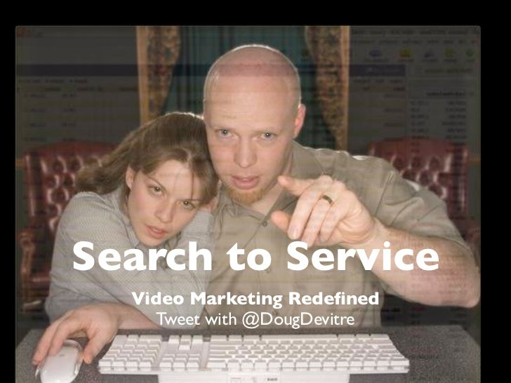 Search to Service  Video Marketing Redefined    Tweet with @DougDevitre