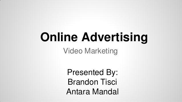 Online Advertising Video Marketing Presented By: Brandon Tisci Antara Mandal