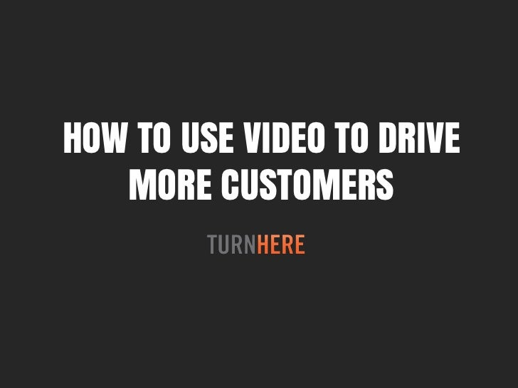 HOW TO USE VIDEO TO DRIVE   MORE CUSTOMERS