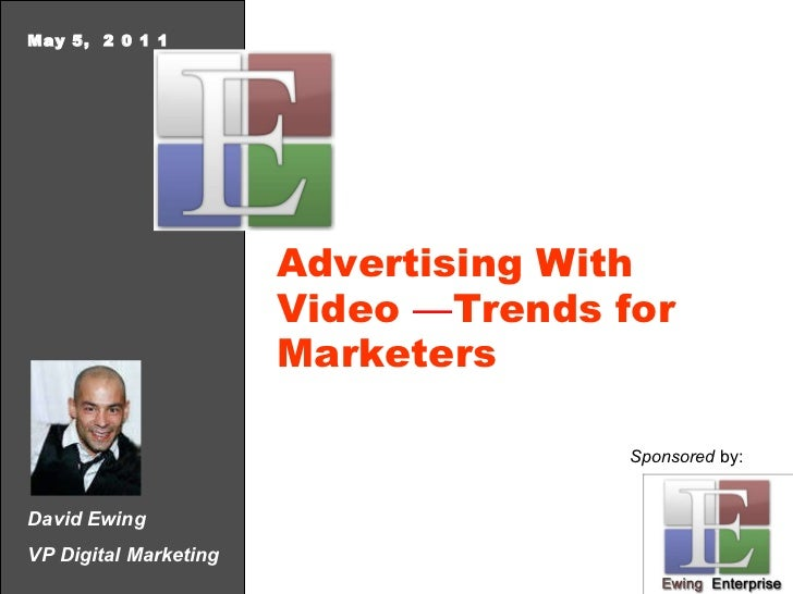 David Ewing VP Digital Marketing May 5,  2 0 1 1 Advertising With Video  — Trends for Marketers Sponsored  by: