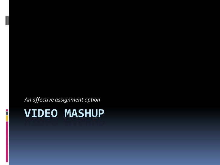 Video Mashup<br />An affective assignment option<br />