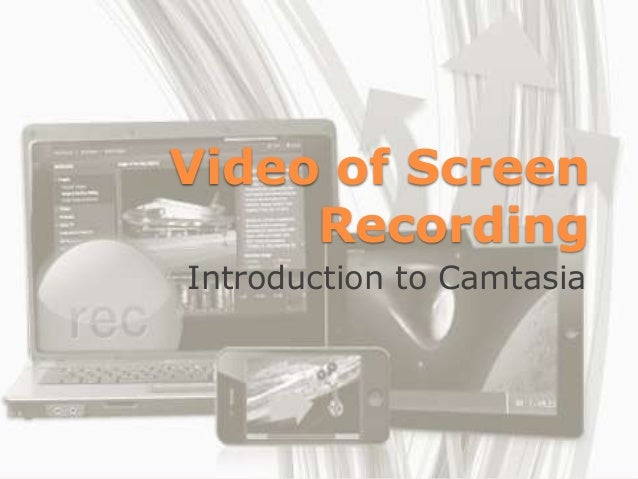 Video of Screen     RecordingIntroduction to Camtasia