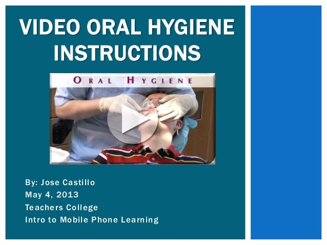 By: Jose CastilloMay 4, 2013Teachers CollegeIntro to Mobile Phone LearningVIDEO ORAL HYGIENEINSTRUCTIONS