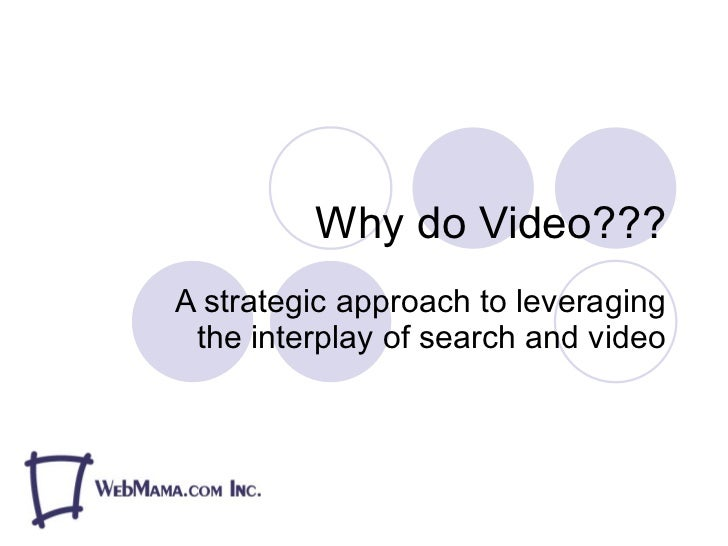 Why do Video??? A strategic approach to leveraging the interplay of search and video