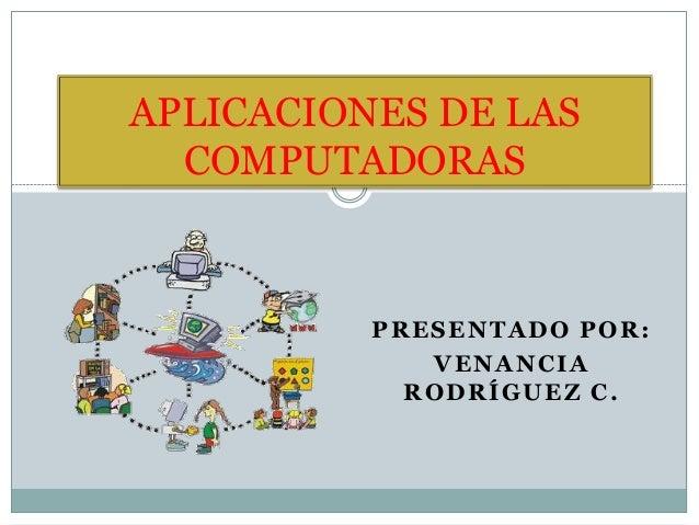 PRESENTADO POR: VENANCIA RODRÍGUEZ C. APLICACIONES DE LAS COMPUTADORAS