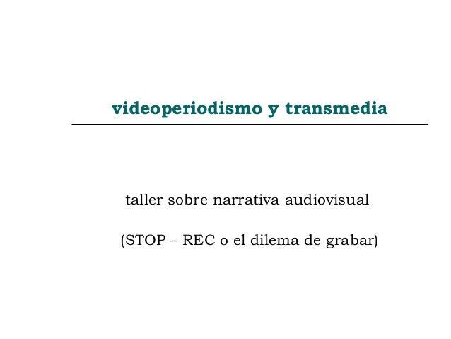 videoperiodismo y transmedia taller sobre narrativa audiovisual (STOP – REC o el dilema de grabar)