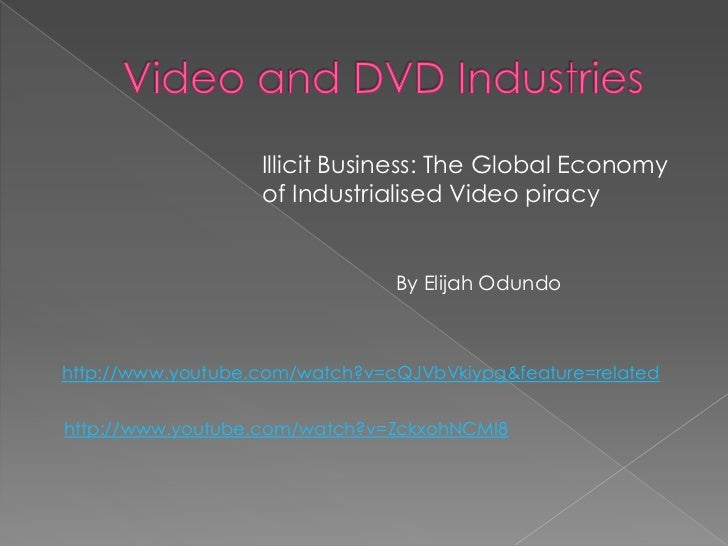 Illicit Business: The Global Economy                   of Industrialised Video piracy                                By El...