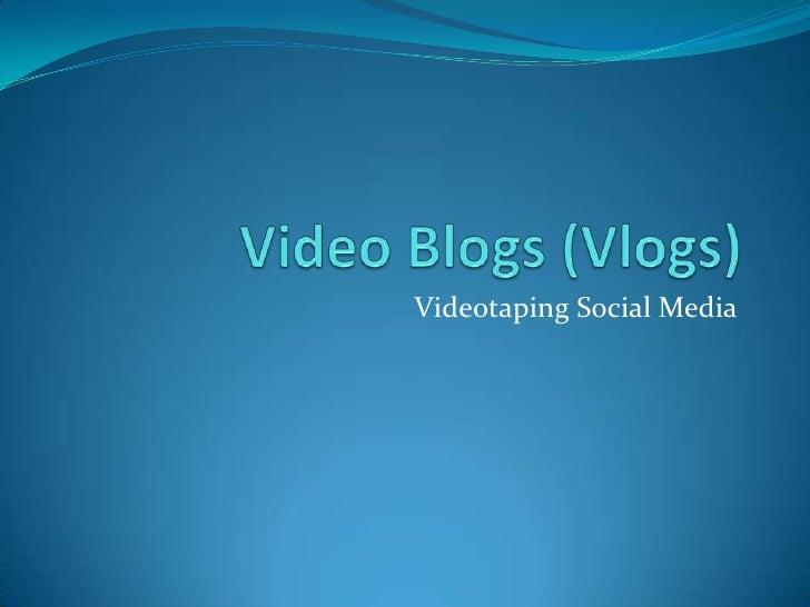 Video Blogs (Vlogs)<br />Videotaping Social Media<br />