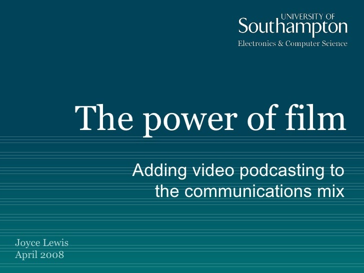 The power of film Adding video podcasting to the communications mix Joyce Lewis April 2008