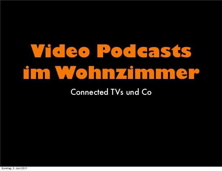 Video Podcasts                 im Wohnzimmer                        Connected TVs und CoSonntag, 5. Juni 2011