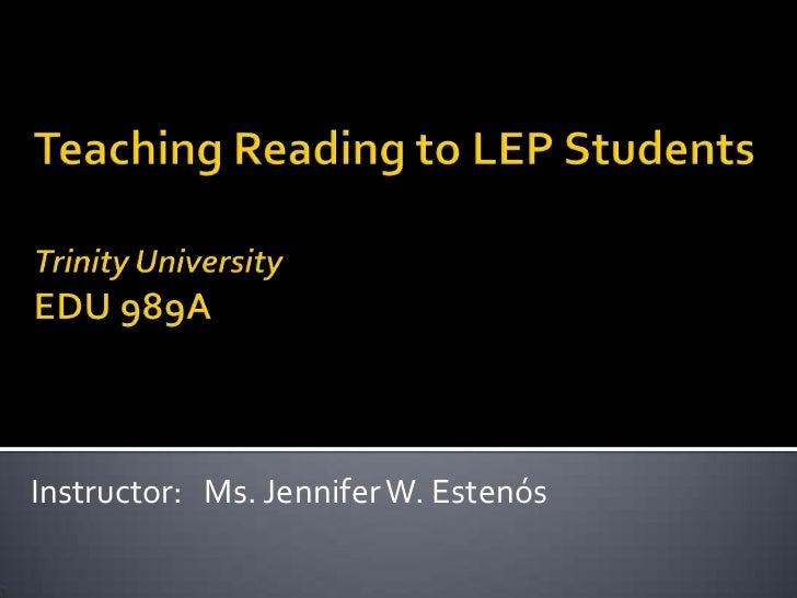 Teaching Reading to LEP StudentsTrinity UniversityEDU 989A<br />Instructor:   Ms. Jennifer W. Estenós<br />