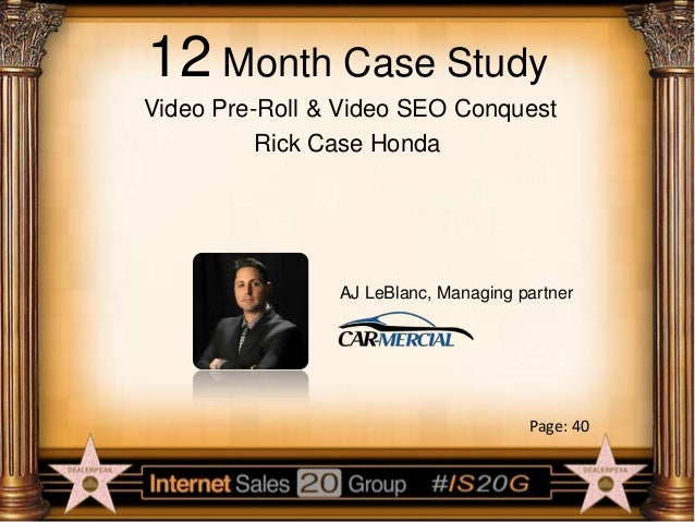 12 Month Case Study Video Pre-Roll & Video SEO Conquest Rick Case Honda  AJ LeBlanc, Managing partner  Page: 40