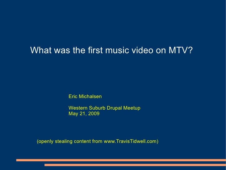 What was the first music video on MTV? Eric Michalsen Western Suburb Drupal Meetup May 21, 2009 (openly stealing content f...