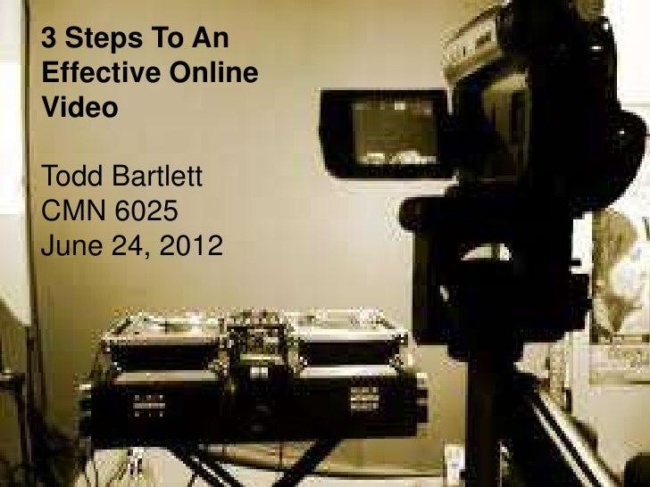 3 Steps To AnEffective OnlineVideoTodd BartlettCMN 6025June 24, 2012