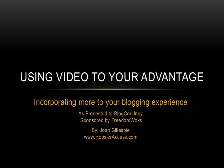 Using video to your advantage<br />Incorporating more to your blogging experience<br />As Presented to BlogCon IndySponsor...