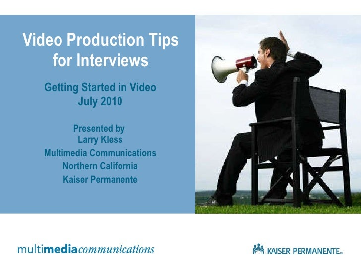 Video Production Tips for Interviews Getting Started in Video July 2010 Presented by  Larry Kless Multimedia Communication...