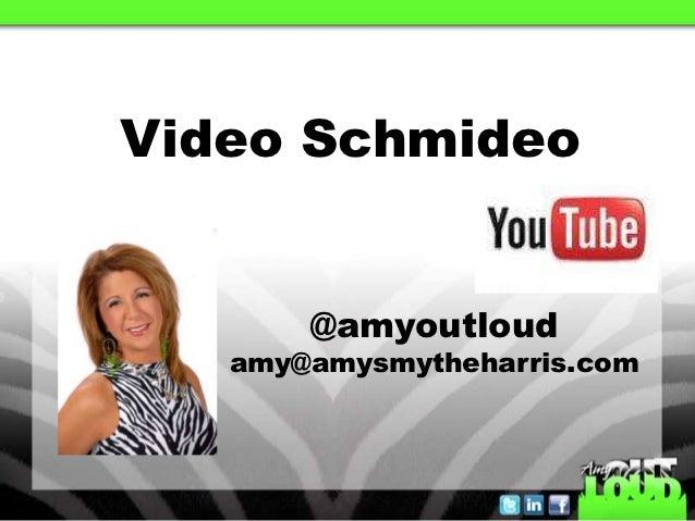 Video Schmideo       @amyoutloud   amy@amysmytheharris.com