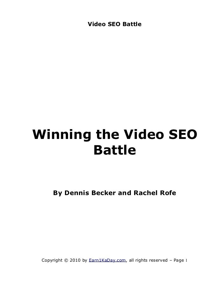 Video SEO BattleWinning the Video SEO       Battle     By Dennis Becker and Rachel Rofe Copyright © 2010 by Earn1KaDay.com...