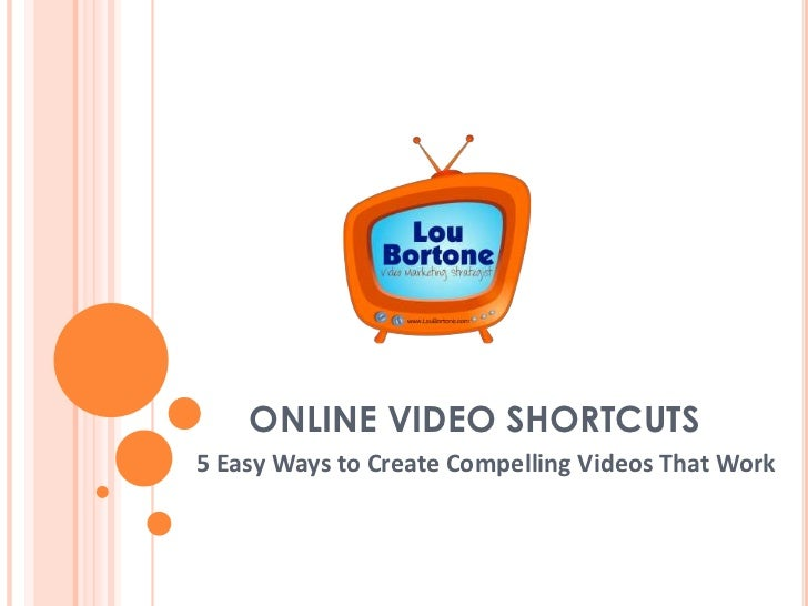 ONLINE VIDEO SHORTCUTS5 Easy Ways to Create Compelling Videos That Work