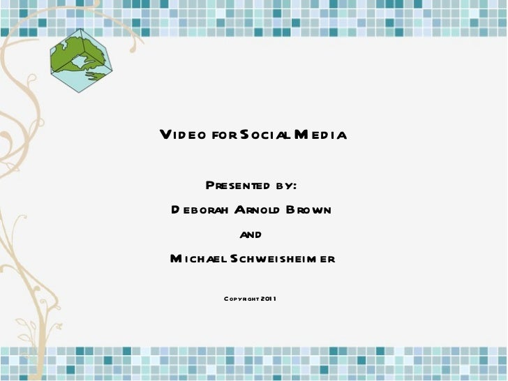 Video for Social Media Presented by: Deborah Arnold Brown and Michael Schweisheimer Copyright 2011