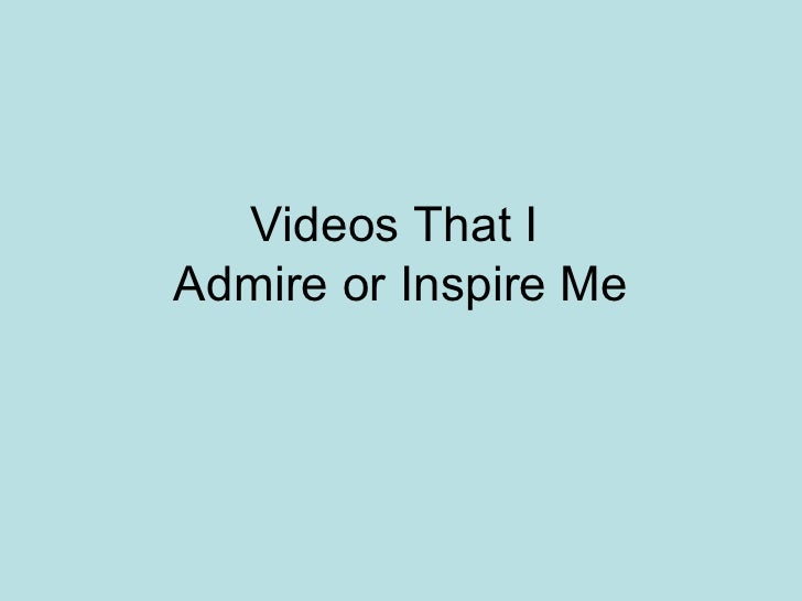 Videos That IAdmire or Inspire Me