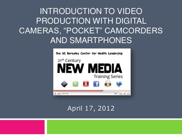 """INTRODUCTION TO VIDEO   PRODUCTION WITH DIGITALCAMERAS, """"POCKET"""" CAMCORDERS      AND SMARTPHONES         April 17, 2012"""